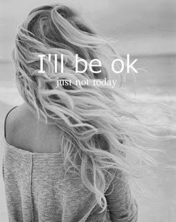 I'll be okay - just not today